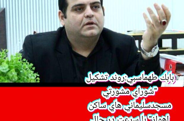 """بابک طهماسبی:روند تشکیل """"شورای مشورتی مسجدسلیمانی های ساکن اهواز"""" با سرعت در حال پیگیری است"""